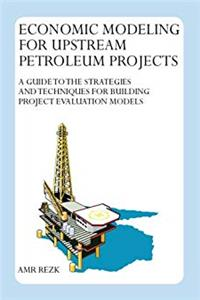 eBook Economic Modeling For Upstream Petroleum Projects: A Guide to the Strategies and Techniques for Building Project Evaluation          Models download