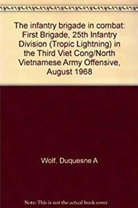 eBook The infantry brigade in combat: First Brigade, 25th Infantry Division (Tropic Lightning) in the Third Viet Cong/North Vietnamese Army Offensive, August 1968 download
