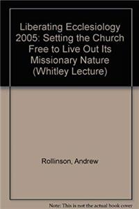 eBook Liberating Ecclesiology: Setting the Church Free to Live Out Its Missionary Nature (Whitley Lecture) download
