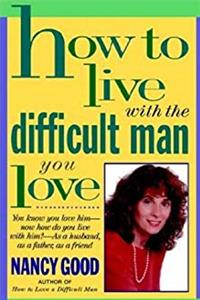 eBook How To Live With The Difficult Man You Love: You Know You Love Him -- Now How Do You Live With Him? -- As a Husband, As a Father, As a Friend download